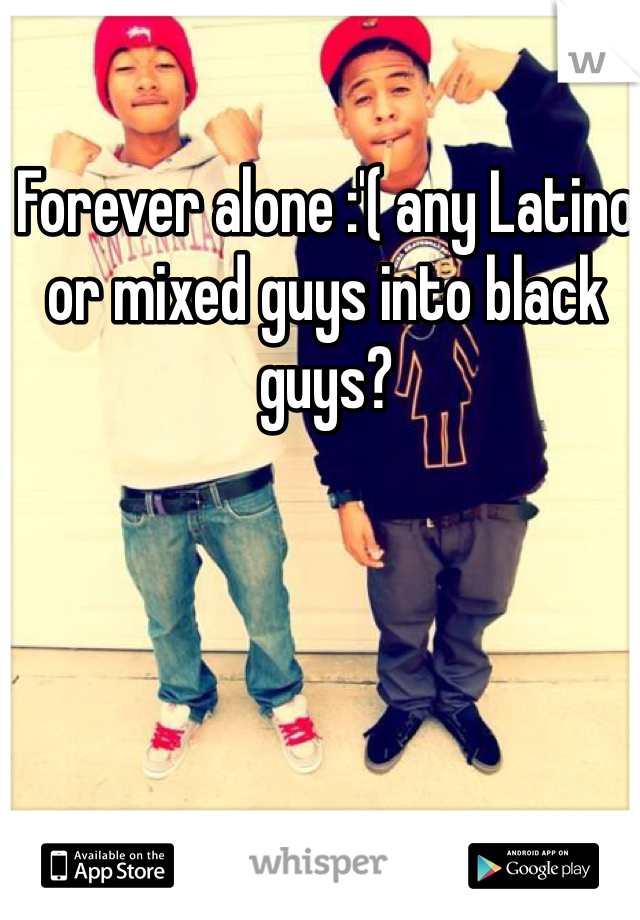 Forever alone :'( any Latino or mixed guys into black guys?