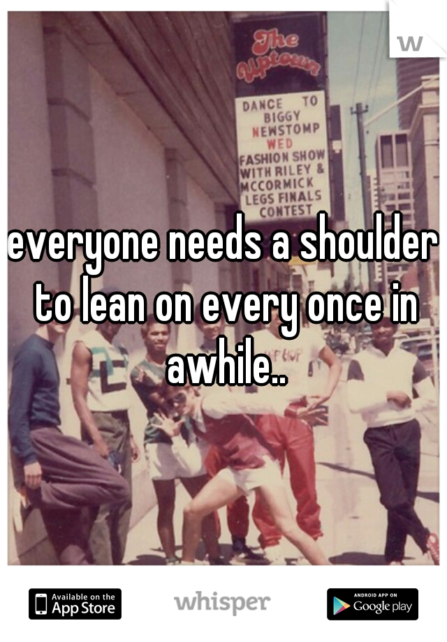 everyone needs a shoulder to lean on every once in awhile..