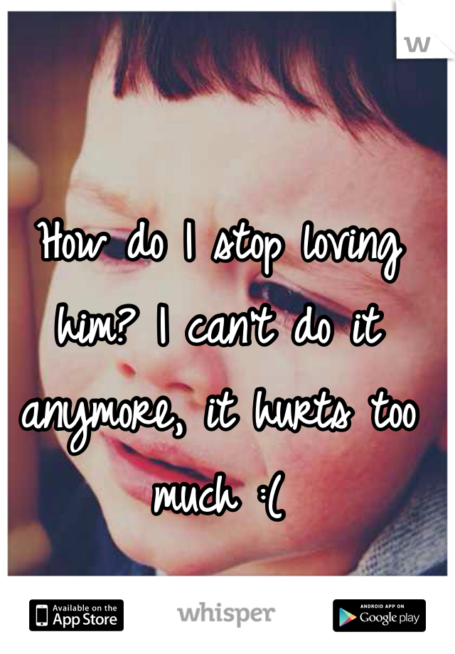 How do I stop loving him? I can't do it anymore, it hurts too much :(