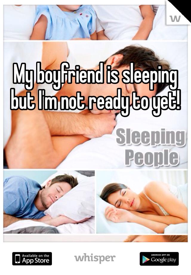 My boyfriend is sleeping but I'm not ready to yet!