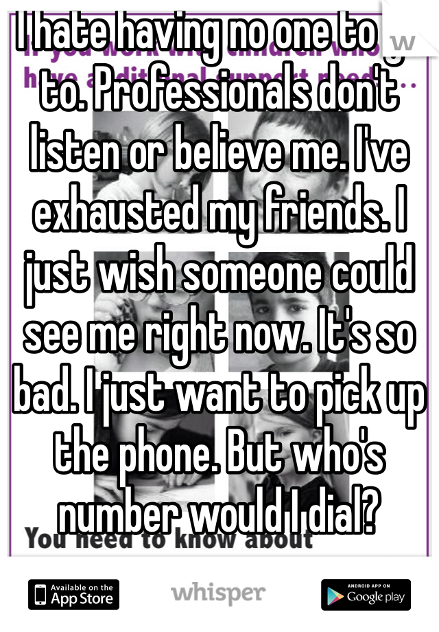 I hate having no one to go to. Professionals don't listen or believe me. I've exhausted my friends. I just wish someone could see me right now. It's so bad. I just want to pick up the phone. But who's number would I dial?