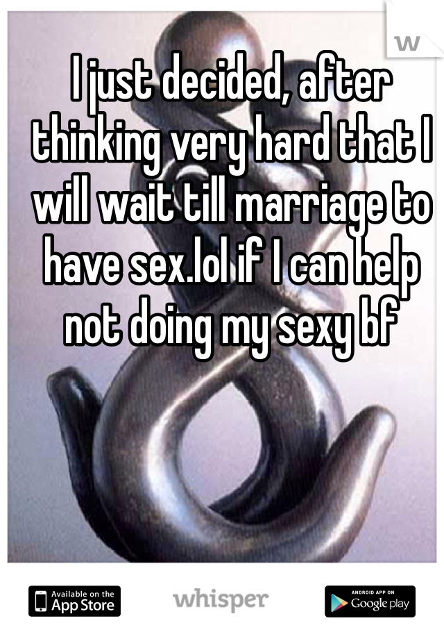 I just decided, after thinking very hard that I will wait till marriage to have sex.lol if I can help not doing my sexy bf