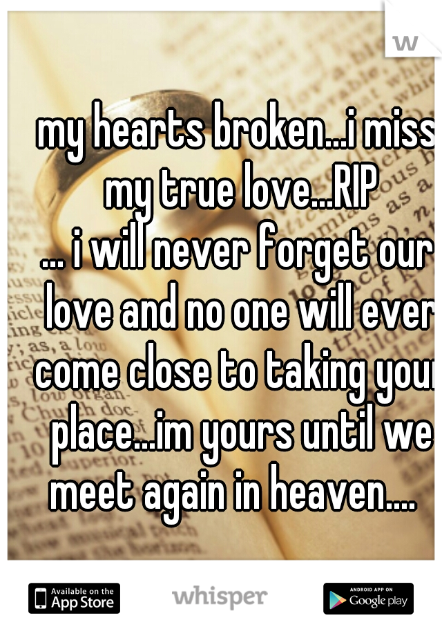 my hearts broken...i miss my true love...RIP ... i will never forget our love and no one will ever come close to taking your place...im yours until we meet again in heaven....
