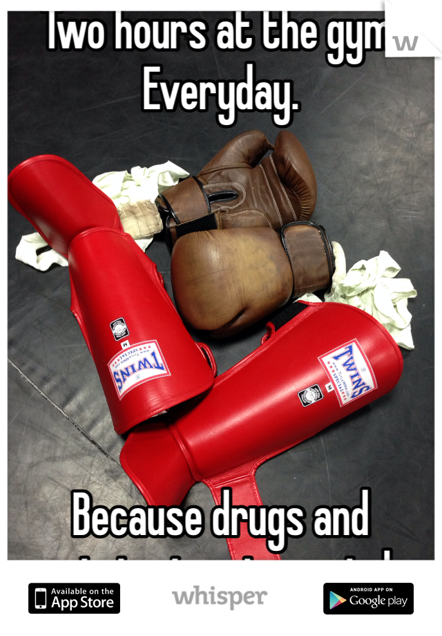 Two hours at the gym. Everyday.       Because drugs and partying is not my style.