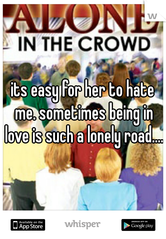 its easy for her to hate me. sometimes being in love is such a lonely road....