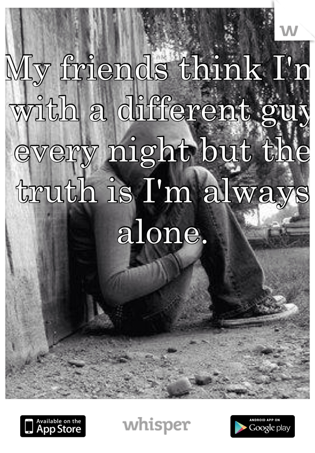 My friends think I'm with a different guy every night but the truth is I'm always alone.