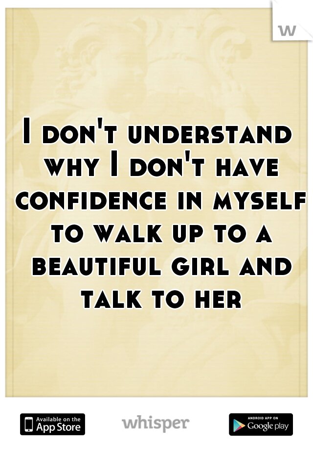I don't understand why I don't have confidence in myself to walk up to a beautiful girl and talk to her