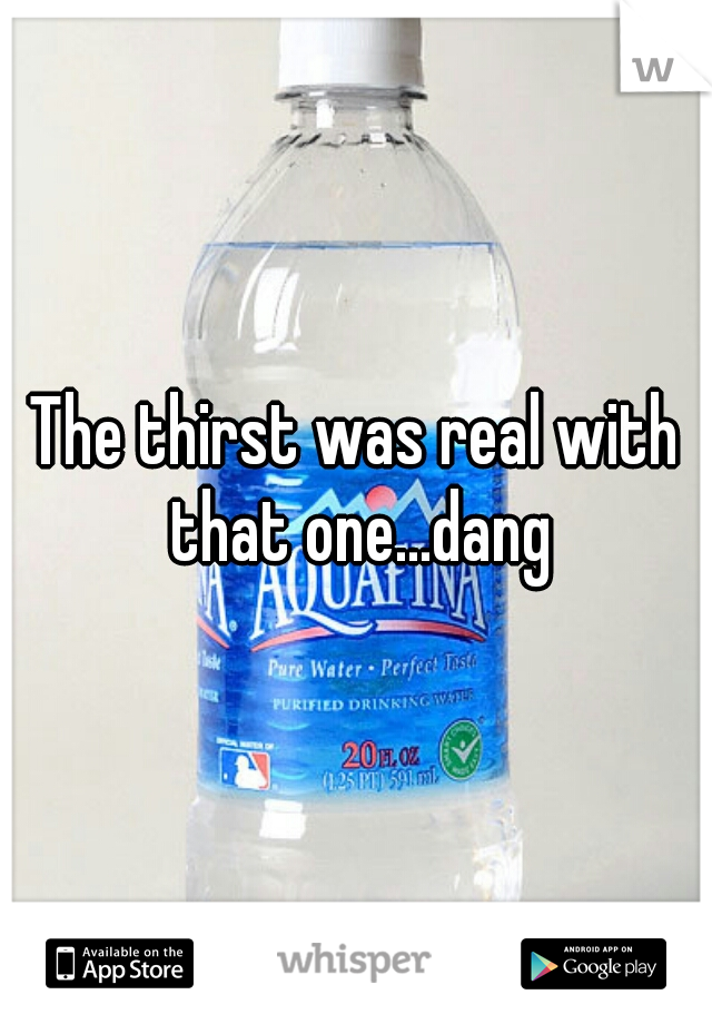 The thirst was real with that one...dang