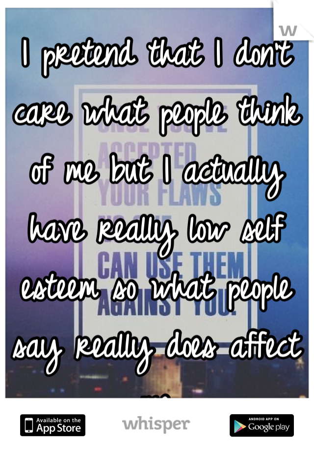 I pretend that I don't care what people think of me but I actually have really low self esteem so what people say really does affect me