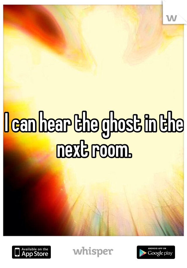I can hear the ghost in the next room.