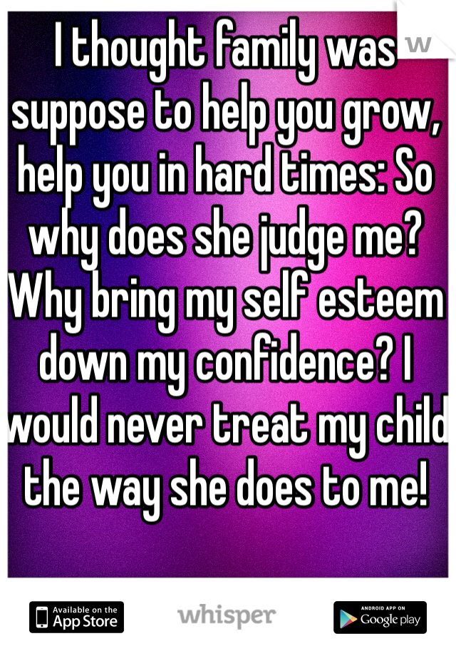 I thought family was suppose to help you grow, help you in hard times: So why does she judge me? Why bring my self esteem down my confidence? I would never treat my child the way she does to me!