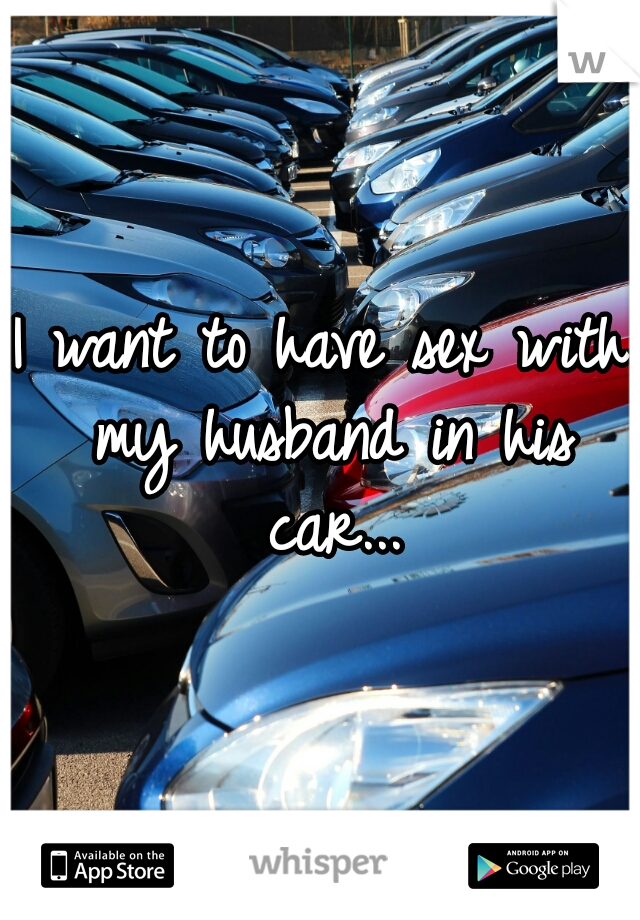 I want to have sex with my husband in his car...