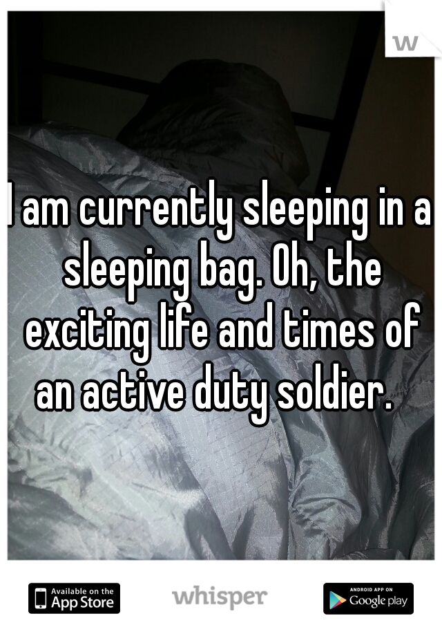 I am currently sleeping in a sleeping bag. Oh, the exciting life and times of an active duty soldier.