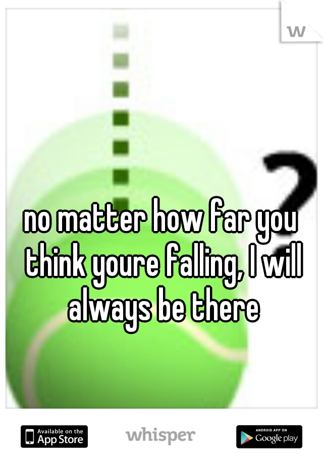 no matter how far you think youre falling, I will always be there