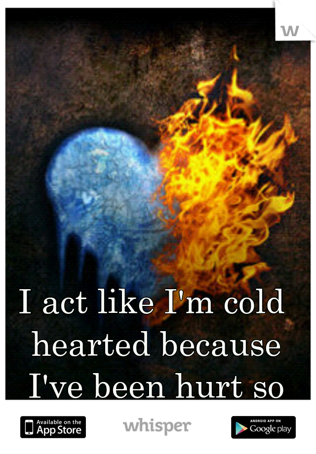 I act like I'm cold hearted because I've been hurt so many times