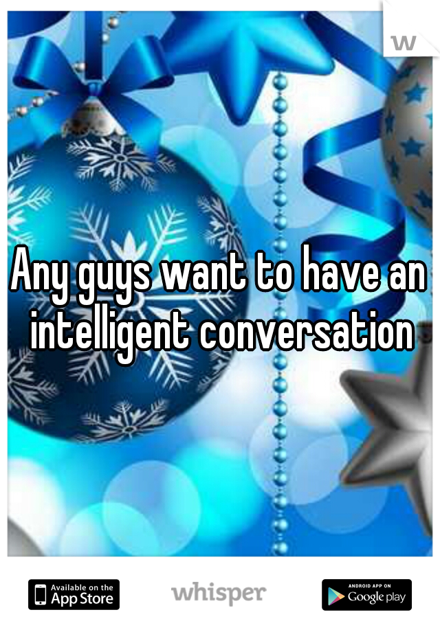 Any guys want to have an intelligent conversation