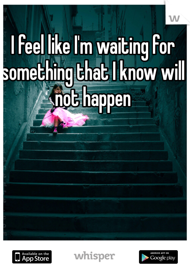 I feel like I'm waiting for something that I know will not happen