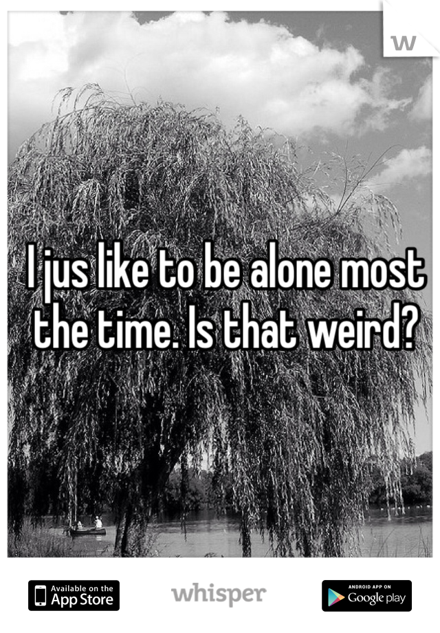 I jus like to be alone most the time. Is that weird?