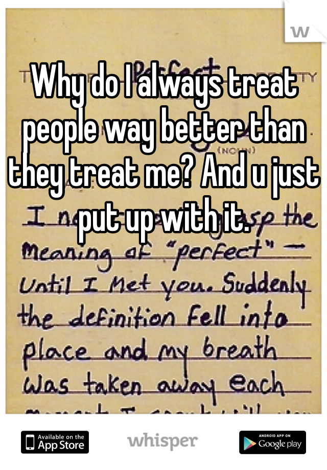 Why do I always treat people way better than they treat me? And u just put up with it.
