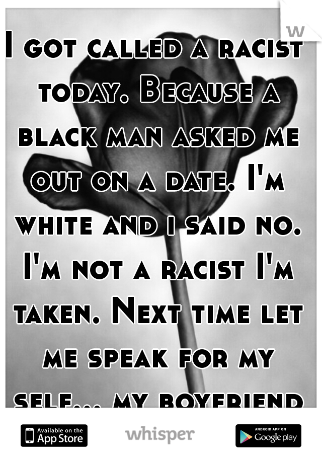 I got called a racist today. Because a black man asked me out on a date. I'm white and i said no. I'm not a racist I'm taken. Next time let me speak for my self... my boyfriend is black.