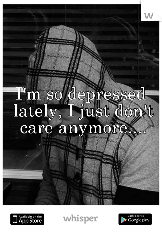 I'm so depressed lately, I just don't care anymore....