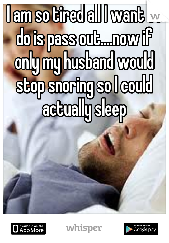 I am so tired all I want to do is pass out....now if only my husband would stop snoring so I could actually sleep