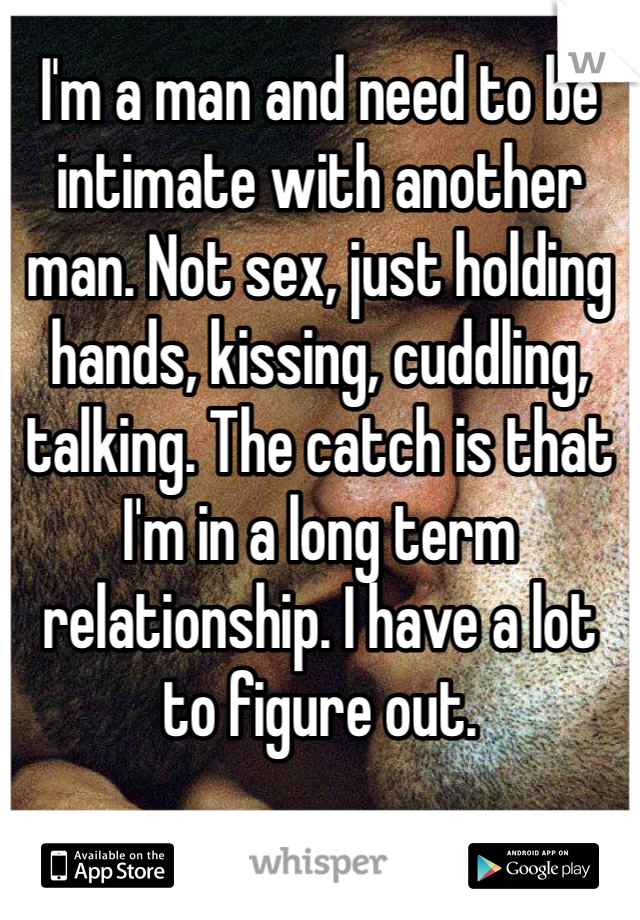 I'm a man and need to be intimate with another man. Not sex, just holding hands, kissing, cuddling, talking. The catch is that I'm in a long term relationship. I have a lot to figure out.