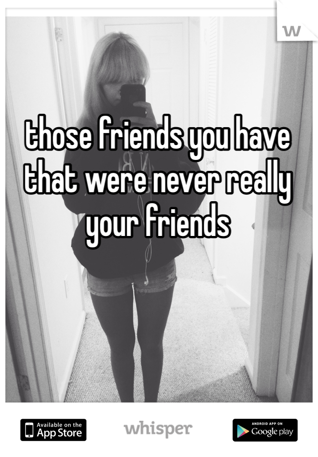 those friends you have that were never really your friends