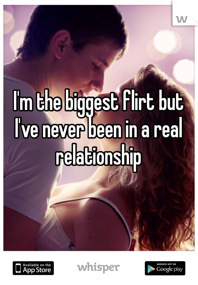 I'm the biggest flirt but I've never been in a real relationship