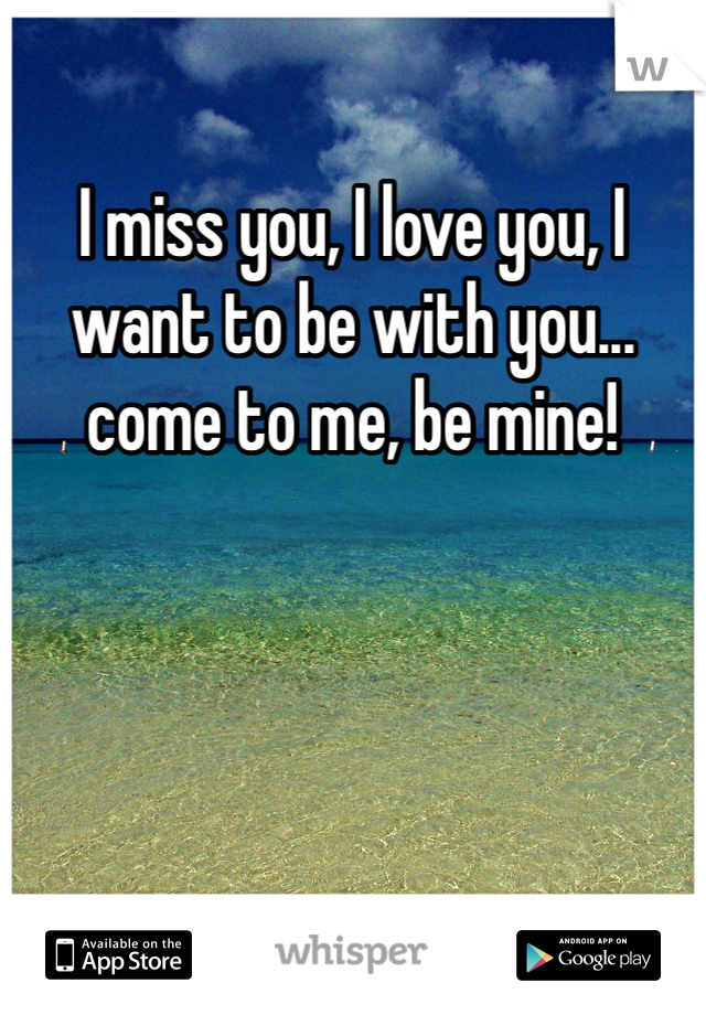 I miss you, I love you, I want to be with you... come to me, be mine!