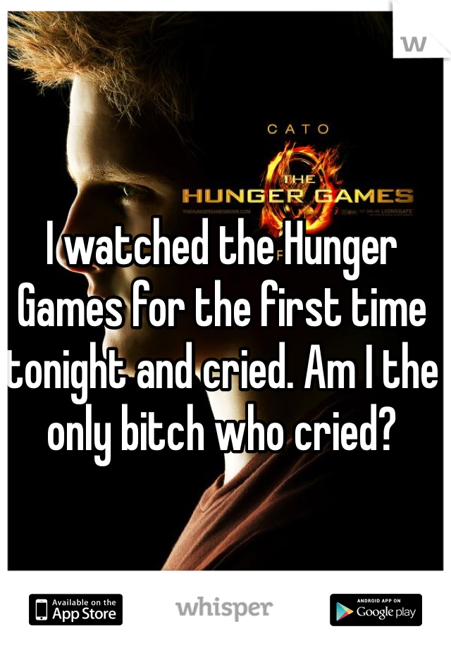 I watched the Hunger Games for the first time tonight and cried. Am I the only bitch who cried?