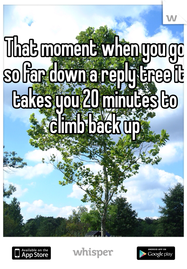 That moment when you go so far down a reply tree it takes you 20 minutes to climb back up