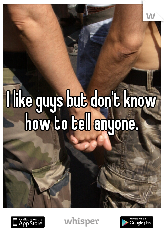 I like guys but don't know how to tell anyone.