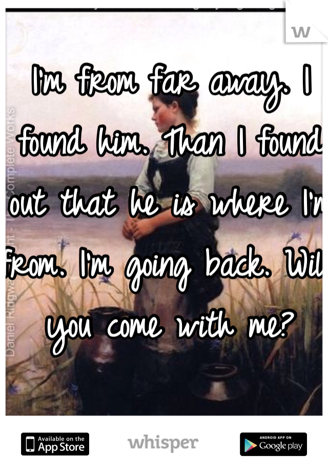 I'm from far away. I found him. Than I found out that he is where I'm from. I'm going back. Will you come with me?