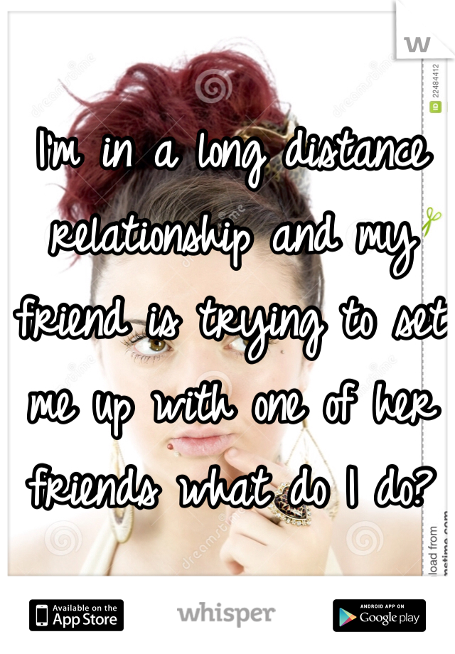 I'm in a long distance relationship and my friend is trying to set me up with one of her friends what do I do?