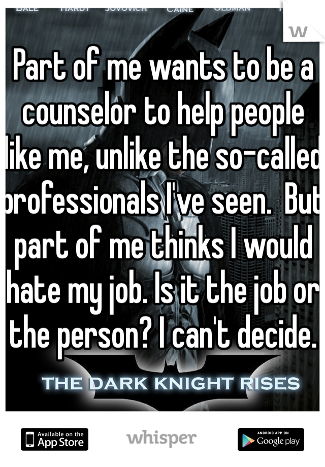 Part of me wants to be a counselor to help people like me, unlike the so-called professionals I've seen.  But part of me thinks I would hate my job. Is it the job or the person? I can't decide.