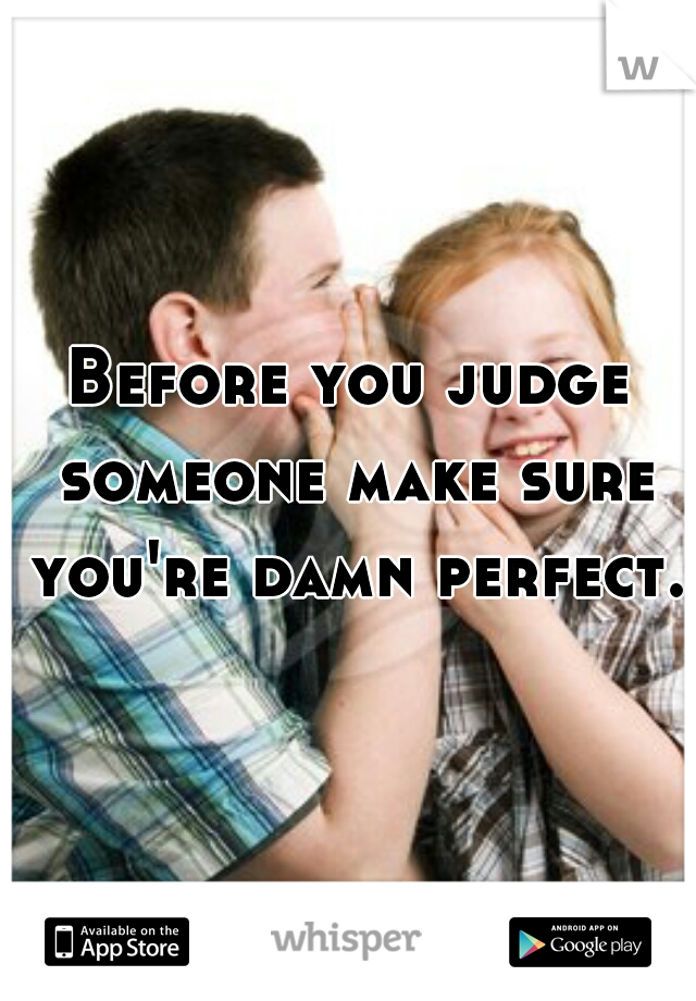 Before you judge someone make sure you're damn perfect.