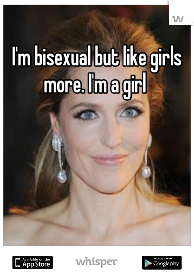 I'm bisexual but like girls more. I'm a girl