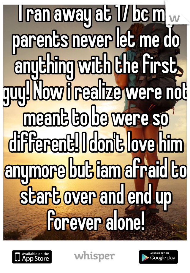 I ran away at 17 bc my parents never let me do anything with the first guy! Now i realize were not meant to be were so different! I don't love him anymore but iam afraid to start over and end up forever alone!