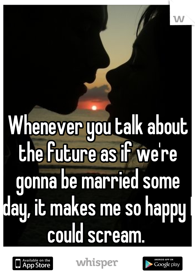 Whenever you talk about the future as if we're gonna be married some day, it makes me so happy I could scream.