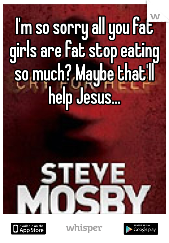 I'm so sorry all you fat girls are fat stop eating so much? Maybe that'll help Jesus...
