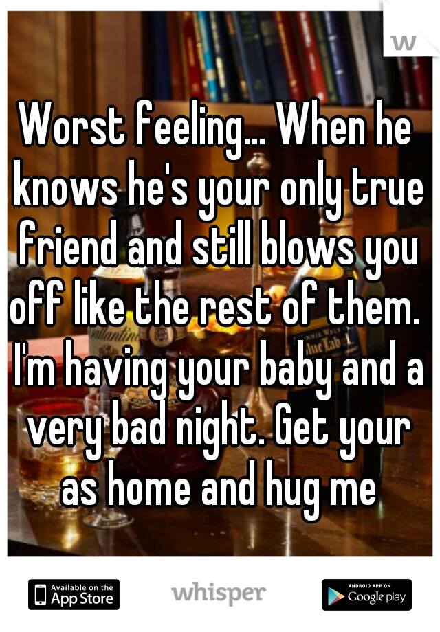 Worst feeling... When he knows he's your only true friend and still blows you off like the rest of them.  I'm having your baby and a very bad night. Get your as home and hug me