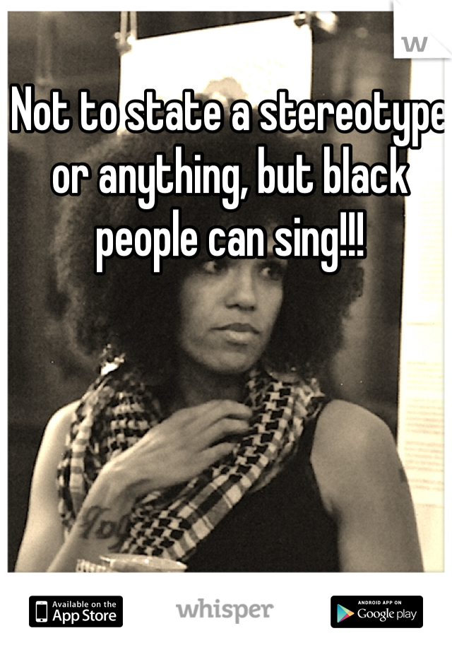 Not to state a stereotype or anything, but black people can sing!!!