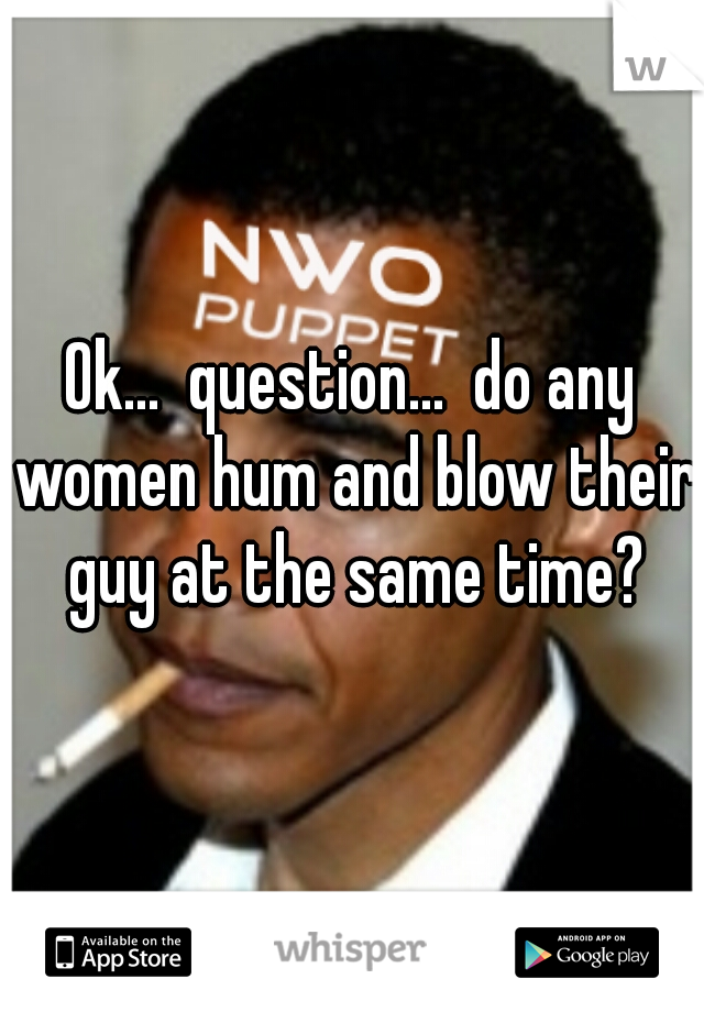 Ok...  question...  do any women hum and blow their guy at the same time?