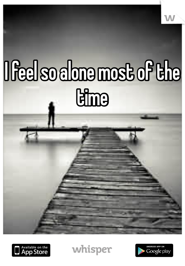 I feel so alone most of the time