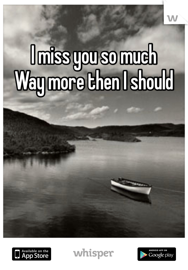 I miss you so much  Way more then I should