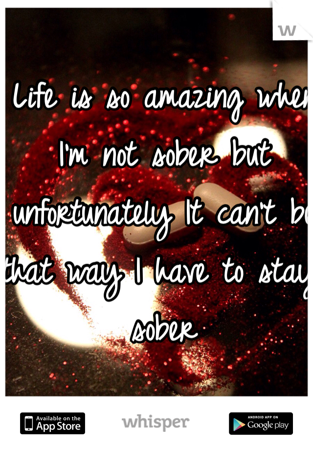 Life is so amazing when I'm not sober but unfortunately It can't be that way I have to stay sober