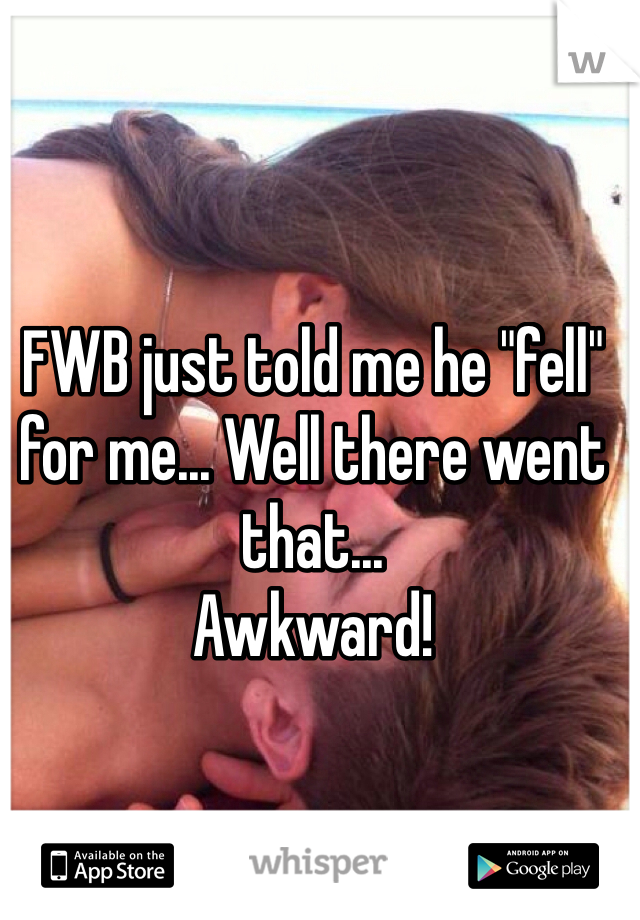 "FWB just told me he ""fell"" for me... Well there went that...  Awkward!"