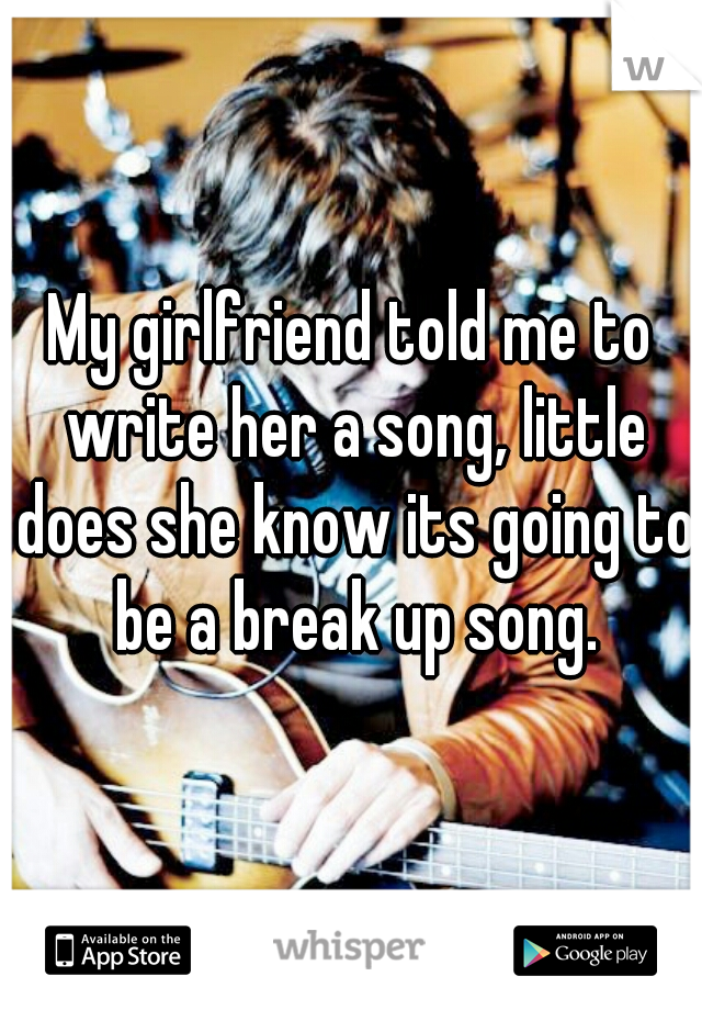 My girlfriend told me to write her a song, little does she know its going to be a break up song.