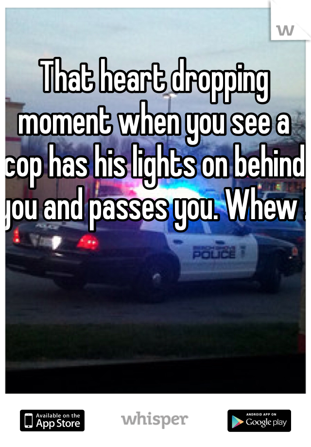 That heart dropping moment when you see a cop has his lights on behind you and passes you. Whew !